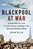 Blackpool at War: A History of the Fylde Coast During the Second World War