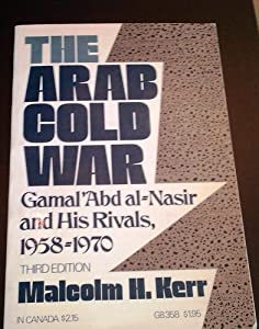 The Arab Cold War: Gamal 'Abd al-Nasir and His Rivals, 1958-1970 Malcolm H. Kerr