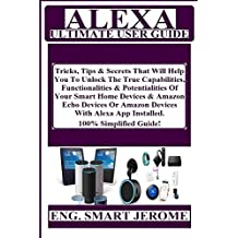 ALEXA Ultimate User Guide: Tricks, Tips & Secrets That Will Help You To Unlock The True Capabilities, Functionalities & Potentialities Of Your Smart Home Devices & Amazon Echo Devices Or Amazon...