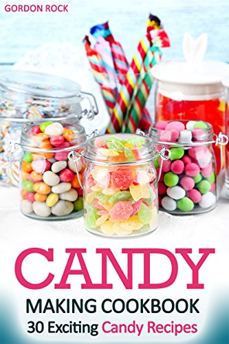 candy making cookbook 30 exciting candy recipes gordon rock