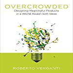 Overcrowded: Designing Meaningful Products in a World Awash with Ideas | Roberto Verganti