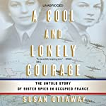 A Cool and Lonely Courage: The Untold Story of Sister Spies in Occupied France | Susan Ottaway