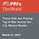 These Kids Are Playing Tug of War Across the U.S.-Mexico Border | Ari Daniel