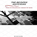 The US Financial Crisis of 2008: The Modern Historian, Book 1   D.M. Alon