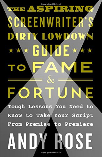 The Aspiring Screenwriter's Dirty Lowdown Guide to Fame and Fortune: Tough Lessons You Need to Know to Take Your Script from Premise to Premiere PDF Text fb2 book