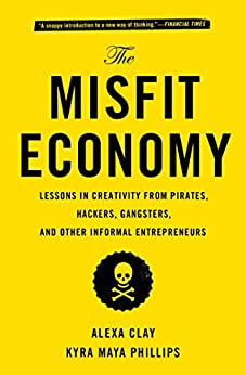 The Misfit Economy: Lessons in Creativity from Pirates, Hackers, Gangsters and Other Informal Entrepreneurs (English Edition) de [Clay, Alexa, Phillips, Kyra Maya]