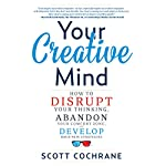 Your Creative Mind: How to Disrupt Your Thinking, Abandon Your Comfort Zone, and Develop Bold New Strategies | Scott Cochrane