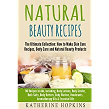 Natural Beauty Recipes: The Ultimate Collection: How to Make Skin Care Recipes, Body Care and Natural Beauty Products: 96 Recipes inside, including; Body ... Skin Care Recipes, Organic Beauty Masks)