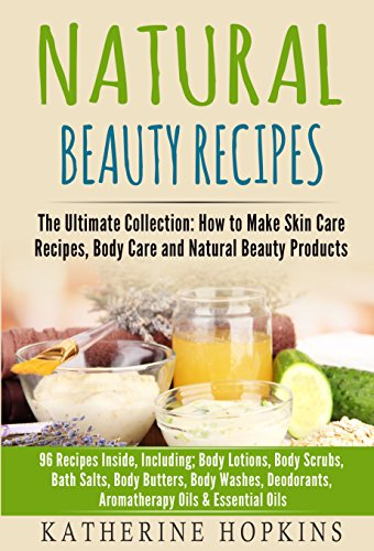 Natural Beauty Recipes: The Ultimate Collection: How to Make Skin Care Recipes, Body Care and Natural Beauty Products: 96 Recipes inside, including; Body ... Beauty Products, Homemade Beauty Book 1)