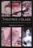 Theatres of Glass: The Woman Who Brought the Sea to the City by Rebecca Stott (2003-10-16)