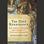 The Ugly Renaissance: Sex, Greed, Violence, and Depravity in an Age of Beauty | Alexander Lee
