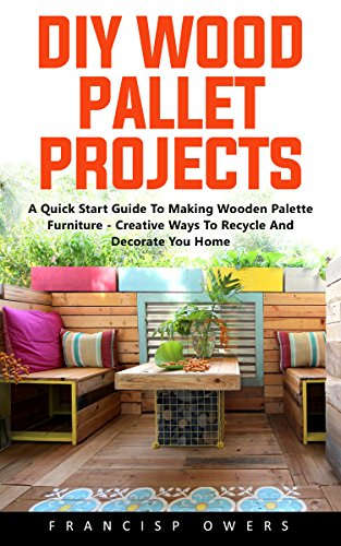 DIY Wood Pallet Projects: A Quick Start Guide To Making Wooden Palette Furniture - Creative Ways To Recycle And Decorate You Home! by [Powers, Francis]