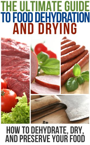 The Ultimate Guide To Food Dehydration and Drying: How To Dehydrate, Dry, and Preserve Your Food