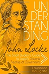 UNDERSTANDING JOHN LOCKE: The Smart Student's Guide to Locke's Second Treatise of Government (Smart Student's Guides to Philosophical Classics) Paperback