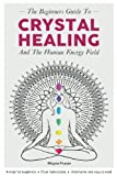 Crystal Healing: The Beginners Guide to Healing Crystals & The Human Energy Fiel: (Chakras, Alternative and Holistic, Healing Stones, Body and Soul, Natural Remedies, Remedies for the Mind)