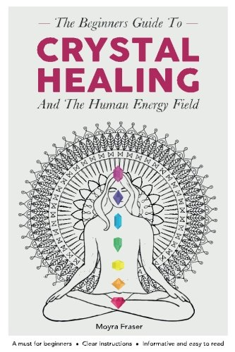 Crystal Healing  The Beginners Guide To Healing Crystals   The Human Energy Fiel   Chakras  Alternative And Holistic  Healing Stones  Body And Soul  Natural Remedies  Remedies For The Mind