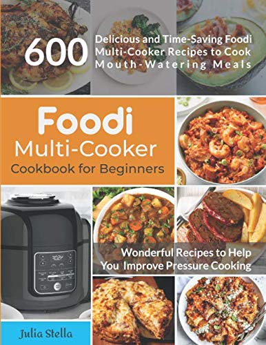 Foodi Multi-Cooker Cookbook for Beginners: 600 Delicious and Time Saving Foodi Multi-Cooker Recipes to Cook Mouth-Watering Meals by Independently published