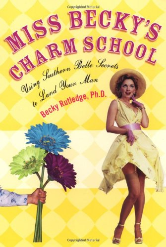 Download Miss Becky's Charm School: Using Southern Belle Secrets to Land Your Man PDF