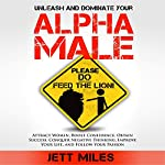 Unleash and Dominate Your Alpha Male - Feed Your Alpha Male: Attract Women, Boost Confidence, Obtain Success, Conquer Negative Thinking, Improve Your Life, and Follow Your Passion | Jett Miles