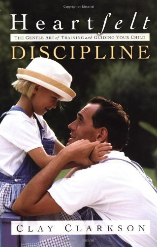 (Heartfelt Discipline: The Gentle Art of Training and Guiding Your Child by Clay Clarkson (2003-04-15))