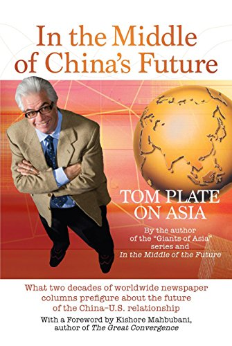 Tom Plate - In The Middle Of China's Future: What Two Decades of Worldwide Newspaper Columns Prefigure About the Future of the China-U.S. Relationship