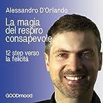La magia del respiro consapevole: 12 step verso la felicità | Alessandro D'Orlando