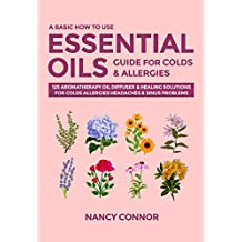 A Basic How to Use Essential Oils Guide for Colds & Allergies: 125 Aromatherapy Oil Diffuser & Healing Solutions for Colds, Allergies, Headaches & Sinus ... Recipes and Natural Home Remedies Book 3)