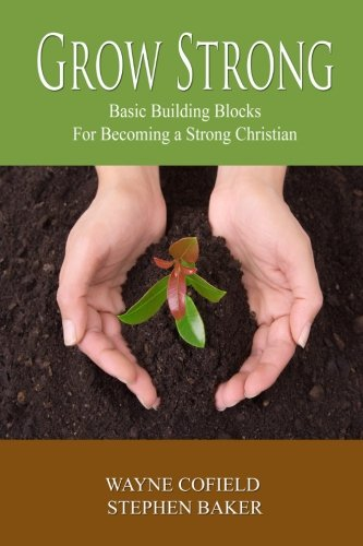 Grow Strong: Basic Building Blocks For Becoming a Strong Christian (Discipleship) (Volume 1)