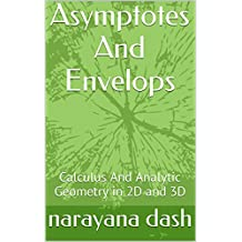 Asymptotes And Envelopes: Calculus And Analytic Geometry in 2D and 3D (Rediscover Mathematics From 0 and 1 Book 9)