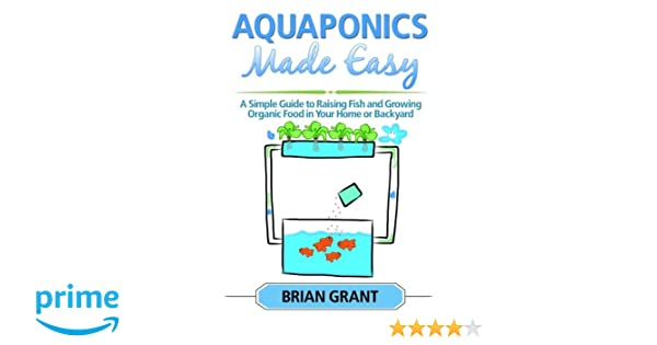 aquaponics made easy: a simple and easy guide to raising fish and growing  food organically in your home or backyard paperback – aug 20 2014