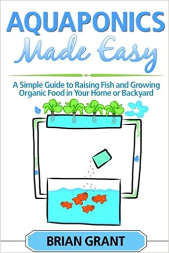 Aquaponics Made Easy: A Simple And Easy Guide To Raising Fish And Growing Food Organically In Your Home Or Backyard Ebook Rar