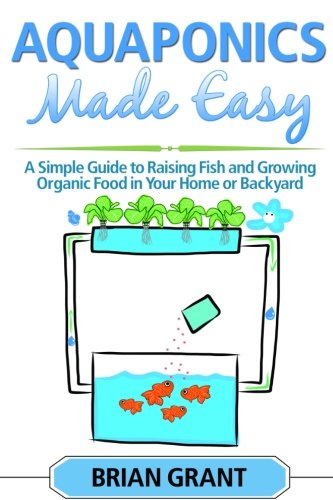 Download Aquaponics Made Easy: A Simple and Easy Guide to Raising Fish and Growing Food Organically in Your Home or Backyard ebook