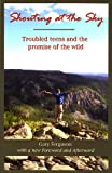 Shouting at the Sky: Troubled Teens and the Promise of the Wild, Gary Ferguson, 1591520614