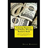 Catering Business:  End Money Worries Business Book: Secrets to Starting, Financing, Marketing and Making Massive Money Right Now!