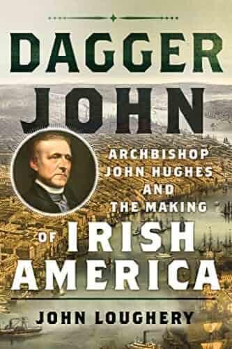 Dagger John: Archbishop John Hughes and the Making of Irish America