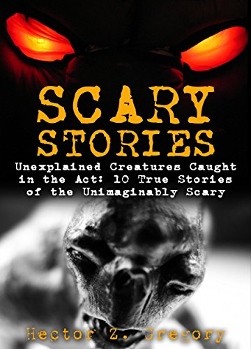 Scary Stories: Unexplained Creatures Caught in the Act: 10 True Stories of the Unimaginably Scary (Creepy - Scary Stories True