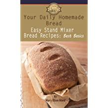 Easy Stand Mixer Bread Recipes: Best Basics (Your Daily Homemade Bread Book 1)