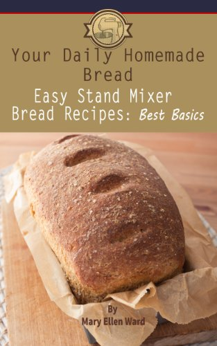 Easy Stand Mixer Bread Recipes: Best Basics (Your Daily Homemade Bread Book - Stand Mixer Mixers
