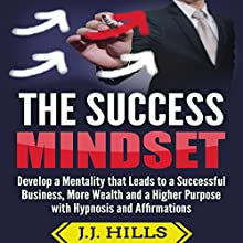 The Success Mindset: Develop a Mentality That Leads to a Successful Business, More Wealth, and a Higher Purpose with Hypnosis and Affirmations Audiobook by J. J. Hills Narrated by SereneDream Studios