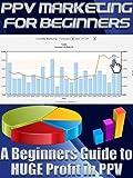 PPV Marketing For Beginners (Online Marketing for Beginners)
