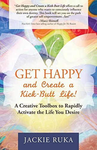 Get Happy and Create a Kick-Butt Life: A Creative Toolbox to Rapidly Activate the Life You Desire