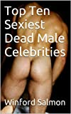 Top Ten Sexiest Dead Male Celebrities