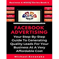Facebook Advertising: Your Step-By-Step Guide To Generating Quality Leads For Your Business At A Very Affordable Cost