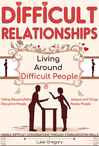 Difficult Relationships: Handle Difficult Conversations through Communication Skills, Conversation Tactics and Boost Your Emotional Intelligence (Relationship Agreements Book 1)