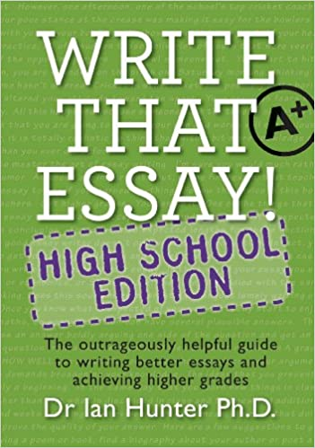 Write That Essay High School Edition The Outrageously Helpful  Write That Essay High School Edition The Outrageously Helpful Guide To  Writing Better Essays And Achieving Higher Grades Ian C Hunter