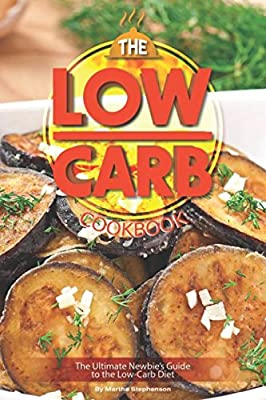 The Low-Carb Cookbook: The Ultimate Newbie's Guide to the Low-Carb Diet