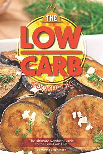 The Low-Carb Cookbook: The Ultimate Newbie's Guide to the Low-Carb Diet by Martha Stephenson