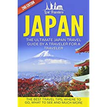 Japan: The Ultimate Japan Travel Guide By A Traveler For A Traveler: The Best Travel Tips; Where To Go, What To See And Much More