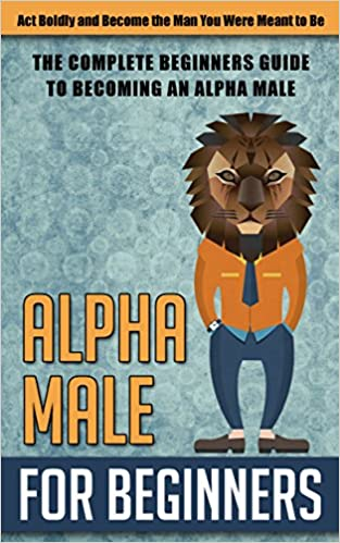 Online-kirja ladata ilmaiseksi Alpha Male for Beginners: Act Boldly and Become the Man You Were Meant to Be  - The Complete Beginners Guide to Becoming an Alpha Male (alpha male, become ... to be a alpha male, alpha male, discipline) PDF