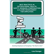 Best Practices in Occupational Health, Safety, Workers Compensation and Claims Management for Employers: Assisting Employers in Navigating the Road to Zero